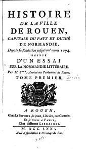 Histoire de la ville de Rouen: capitale de pays et duché de Normandie, depuis sa fondation jusqu'en l'année 1774, suivie d'un essai sur la Normandie littéraire, Volume1