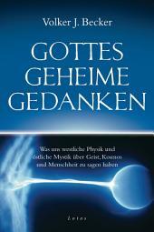 Gottes geheime Gedanken: Was uns westliche Physik und östliche Mystik über Geist, Kosmos und Menschheit zu sagen haben