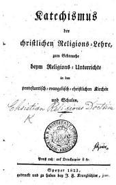 Katechismus der christlichen Religions-Lehre, zum Gebrauche ... in den protestantisch-evangelisch-christlichen Kirchen und Schulen