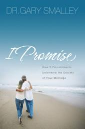 I Promise: How Five Commitments Determine the Destiny of Your Marriage