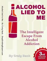 Alcohol Lied to Me  The Intelligent Escape from Alcohol Addiction PDF