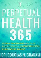 Perpetual Health 365: A Lifetime Supply of 21st Century Health Science In Daily Doses to Improve Your Lifestyle In Almost Every Way Imaginable