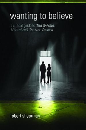 Wanting to Believe  A Critical Guide to The X Files  Millennium and The Lone Gunmen PDF