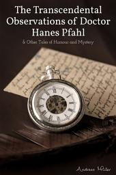 The Transcendental Observations of Doctor Hanes Pfahl: And other Tales of Humour and Mystery