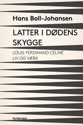 Latter i dødens skygge: Louis-Ferdinand Céline: Liv og værk