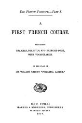 French Principia: A first French course containing grammar, delectus, and exercise-book with vocabularies, Part 1
