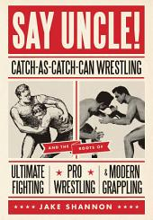Say Uncle!: Catch-As-Catch Can Wrestling and the Roots of Ultimate Fighting, Pro Wrestling & Modern Grappling