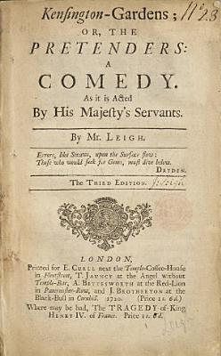 Kensington gardens  Or  the Pretenders  a Comedy  As it is Acted by His Majesty s Servants  By Mr  Leigh  The Third Edition