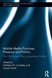 Mobile Media Practices, Presence and Politics: The Challenge of Being Seamlessly Mobile
