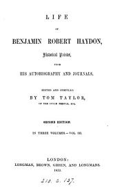 The life of Benjamin Robert Haydon, from his autobiography and journals, ed. and compiled by T. Taylor: Volume 3