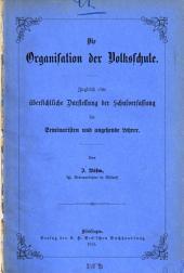 Die Organisation der Volksschule: zugleich eine übersichtliche Darstellung der Schulverfassung für Seminaristen und angehende Lehrer