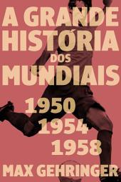 A grande história dos mundiais. 1950, 1954, 1958.