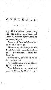Tales, Romances, Apologues, Anecedotes and Novels: Florian, J. P. C. de. The constant lovers; or, The adventures of Pedro and Celestina. La Place, P. A. de. Anecdote of panic and cowardice; Narrative of the escape of the youth Caumont, from the massacre of St. Bartholomew. Saint-Lambert, J. F. de. Sarah Philips. La Place, P. A. de. Tragical relation of a courtezan. Bret, A. The inheritance