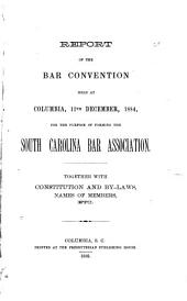 Report of the Bar Convention Held at Columbia, 11th December, 1884, for the Purpose of Forming the South Carolina Bar Association: Together with Constitution and By-laws, Names of Members, Etc