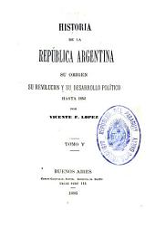 Historia de la República Argentina: su origen, su revolucion, y su desarrollo político hasta 1852, Volumen 5