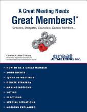 A Great Meeting Needs Great Members!*: *Directors, Delegates, Councilors, General Members . . .