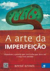 A Arte da Imperfeição: Abandone a pessoa que você acha que deve ser e seja você mesmo