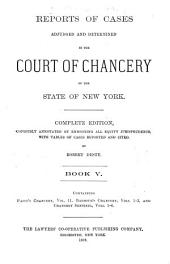 Reports of Cases Adjudged and Determined in the Court of Chancery of the State of New York [1814-1850].: Complete Ed., Copiously Annotated by Embodying All Equity Jurisprudence, with Tables of Cases Reported and Cited, Volume 5