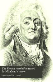 The French Revolution Tested by Mirabeau's Career: Twelve Lectures on the History of the French Revolution, Delivered at the Lowell Institute, Boston, Mass, Volume 1