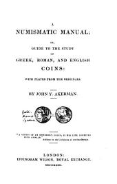 A Numismatic Manual, Or, Guide to the Study of Greek, Roman, and English Coins: With Plates from the Originals