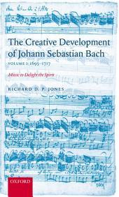 The Creative Development of Johann Sebastian Bach, Volume I: 1695-1717: Music to Delight the Spirit, Volume 1