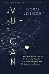 The Hunt for Vulcan: . . . And How Albert Einstein Destroyed a Planet, Discovered Relativity, andDeciphered the Universe