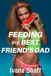 Feeding My Best Friend's Dad (Older Man/Younger Woman Virgin Erotica)