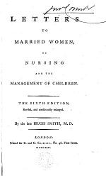 Letters to Married Women, on Nursing and the Management of Children. The Sixth Edition, Revised, and Considerably Enlarged. By the Late Hugh Smith, M.D.