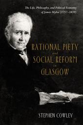 Rational Piety and Social Reform in Glasgow: The Life, Philosophy, and Political Economy of James Mylne (1757-1839)