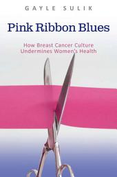 Pink Ribbon Blues: How Breast Cancer Culture Undermines Women's Health