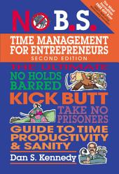 No B. S. Time Management for Entrepreneurs: The Ultimate No Holds Barred Kick Butt Take No Prisoners Guide to Time Productivity and Sanity