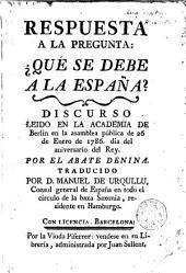Respuesta a la pregunta: qué se debe a la España?: discurso leido en la Academia e Berlin en la asamblea pública de 26 de enero de 1786 dia del aniversario del Rey