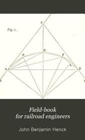 Field-book for Railroad Engineers: Circular and Parabolic Curves, Turnouts, Vertical Curves, Levelling, Computing Earth-work, Transition Curves on New Lines and Applied to Existing Lines, Together with Tables of Radii, Ordinates, Long Chords, Logarithms, Logarithmic and Natural Sines, Tangents, Etc., and a Metric Curve Table