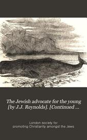 The Jewish advocate for the young [by J.J. Reynolds]. [Continued as] The Children's Jewish advocate New ser: Volume 9