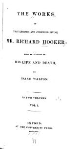 The Works of that Learned and Judicious Divine, Mr. Richard Hooker: Volume 1