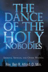 The Dance Of The Holy Nobodies: Sermons, Articles, and Other Writing