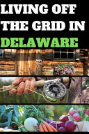Living Off the Grid in Delaware