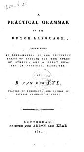 A Practical Grammar of the Dutch Language: Containing an Explanation of the Different Parts of Speech, All the Rules of Syntax, and a Great Number of Practical Exercises