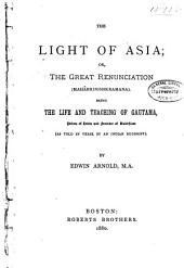The Light of Asia: Or, The Great Renunciation. (Mahâbhinishkramana) Being the Life and Teaching of Gautama, Prince of India and Founder of Buddhism. (As Told in Verse by an Indian Buddhist.)