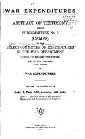 War Expenditures: Abstract of Testimony Before Subcommittee No. 2 (camps) of the Select Committee on Expenditures in the War Department, House of Representatives, Sixty-sixth Congress, First Session, on War Expenditures. Abstract of Testimony in Serial 3, Parts 1-37, Inclusive, with Index...
