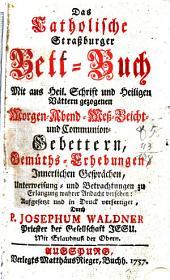 Das Catholische Straßburger Bett-Buch: Mit ... Morgen- Abend- Meß- Beicht- und Communion-Gebettern ...