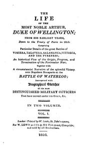 The Life of the Most Noble Arthur, Duke of Wellington: From His Earliest Years, Down to the Treaty of Paris in 1815 : Comprising Particular Details of the Great Battles of Vimiera, Talavera, Salamanca, Vittoria, and the Pyrenees : an Historical View of the Origin, Progress, and Termination of the Peninsula War ; Together with a Circumstancial Narrative of the Splendid Victory Over Napoleon Bonaparte at the Battle of Waterloo : Interspersed with Biographical Sketches of the Most Distinguished Military Officers that Have Served Under His Grace, &c, Volume 1