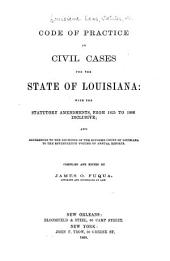 Code of Practice in Civil Cases for the State of Louisiana: With the Statutory Amendments from 1825 to 1866 Inclusive; and References to the Decisions of the Supreme Court of Louisiana to the Seventeenth Volume of Annual Reports