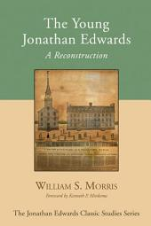 The Young Jonathan Edwards: A Reconstruction
