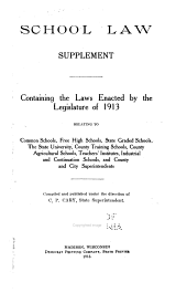School Law Supplement: Containing the Laws Enacted by the Legislature of 1913 Relating to Common Schools, Free High Schools, State Graded Schools, the State University, County Training Schools, County Agricultural Schools, Teachers' Institutes, Industrial and Continuation Schools, and County and City Superintendents