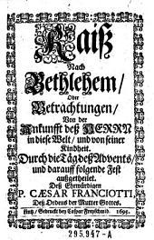 Raiß nach Bethlehem oder Betrachtungen von der Ankunft deß Herrn in diese Welt und von seiner Kindheit ... Deß ehrwürdigen P. Caesar Franciotti (etc.)