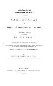 Sákuntalá; or Sákuntalá recognized by the Ring, a Sanskrit Drama in seven acts, by Kálisâsa; the Devanágarí recension of the Text, now for the first time edited in England, with literal english translations of all the metrical passages, schemes of the metres and notes, critical and explanatory, by Monier Williams