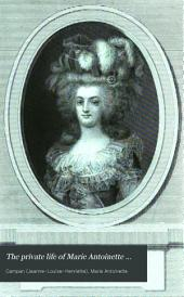The Private Life of Marie Antoinette ...: With Sketches ... of the Courts of Louis XIV, Louis XV, and Louis XVI ...