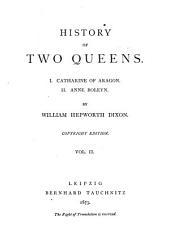 History of Two Queens: I. Catharine of Aragon. II. Anne Boleyn, Volume 2