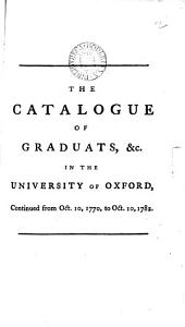 The Catalogue of Graduats, &c. in the University of Oxford, Continued from Oct. 10, 1770, to Oct. 10, 1782..